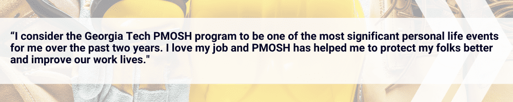 Testimonial: I consider the Georgia Tech PMOSH program to be one of the most significant personal life events for me over the past two years. I love my job and PMOSH has helped me to protect my folks better and improve our work lives.